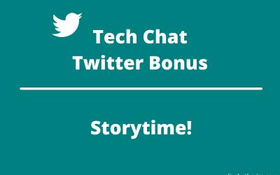 Tech Chat – Twitter Bonus: Storytime!