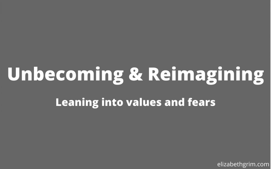 Unbecoming & reimagining: Leaning into values and fears